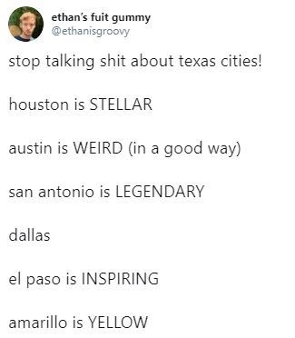 tweet - Text - ethan's fuit gummy @ethanisgroovy stop talking shit about texas cities! houston is STELLAR austin is WEIRD (in a good way) san antonio is LEGENDARY dallas el paso is INSPIRING amarillo is YELLOW