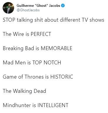"tweet - Text - Guilherme ""Ghost"" Jacobs @GhostJacobs STOP talking shit about different TV shows The Wire is PERFECT Breaking Bad is MEMORABLE Mad Men is TOP NOTCH Game of Thrones is HISTORIC The Walking Dead Mindhunter is INTELLIGENT"
