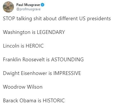 tweet - Text - Paul Musgrave @profmusgrave STOP talking shit about different US presidents Washington is LEGENDARY Lincoln is HEROIC Franklin Roosevelt is ASTOUNDING Dwight Eisenhower is IMPRESSIVE Woodrow Wilson Barack Obama is HISTORIC