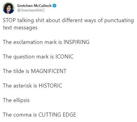 tweet - Text - Gretchen McCulloch @GretchenAMcC STOP talking shit about different ways of punctuating text messages The exclamation mark is INSPIRING The question mark is ICONIC The tilde is MAGNIFICENT The asterisk is HISTORIC The ellipsis The comma is CUTTING EDGE
