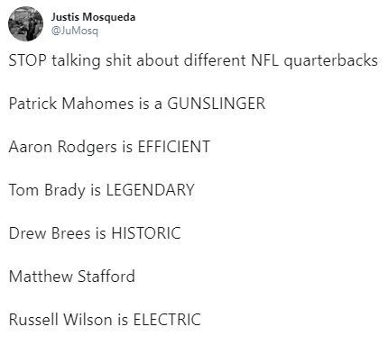 tweet - Text - Justis Mosqueda @JuMosq STOP talking shit about different NFL quarterbacks Patrick Mahomes is a GUNSLINGER Aaron Rodgers is EFFICIENT Tom Brady is LEGENDARY Drew Brees is HISTORIC Matthew Stafford Russell Wilson is ELECTRIC