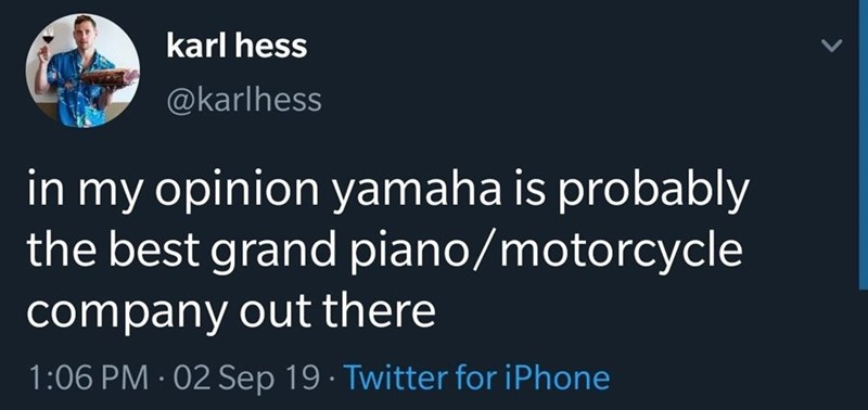 Text - karl hess @karlhess in my opinion yamaha is probably the best grand piano/motorcycle company out there 1:06 PM 02 Sep 19 Twitter for iPhone