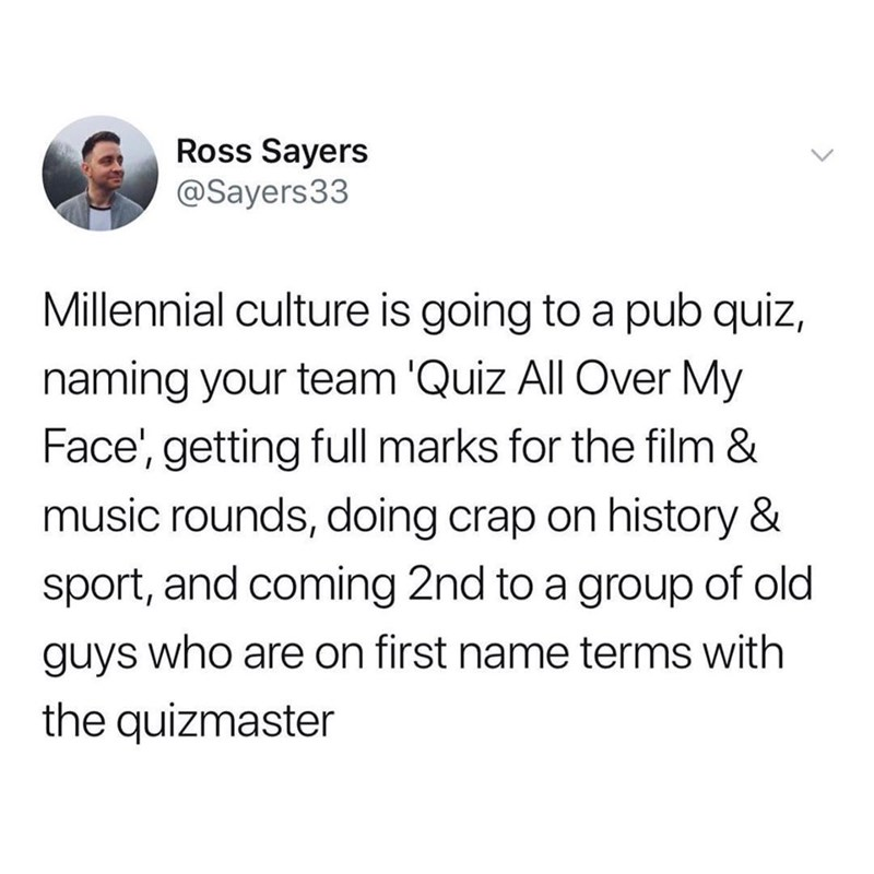 Text - Ross Sayers @Sayers33 Millennial culture is going to a pub quiz, naming your team 'Quiz All Over My Face', getting full marks for the film & music rounds, doing crap on history & sport, and coming 2nd to a group of old guys who are on first name terms with the quizmaster