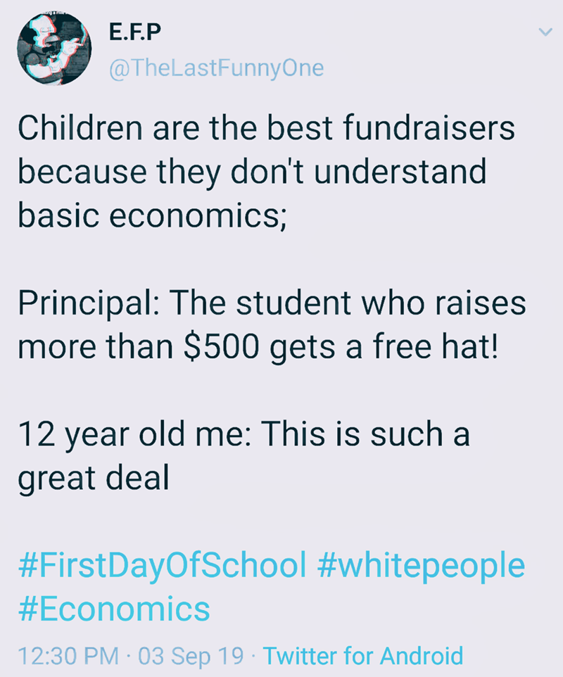 Text - E.F.P @TheLastFunnyOne Children are the best fundraisers because they don't understand basic economics; Principal: The student who raises more than $500 gets a free hat! 12 year old me: This is such a great deal #FirstDayOfSchool #whitepeople #Economics 12:30 PM 03 Sep 19 Twitter for Android
