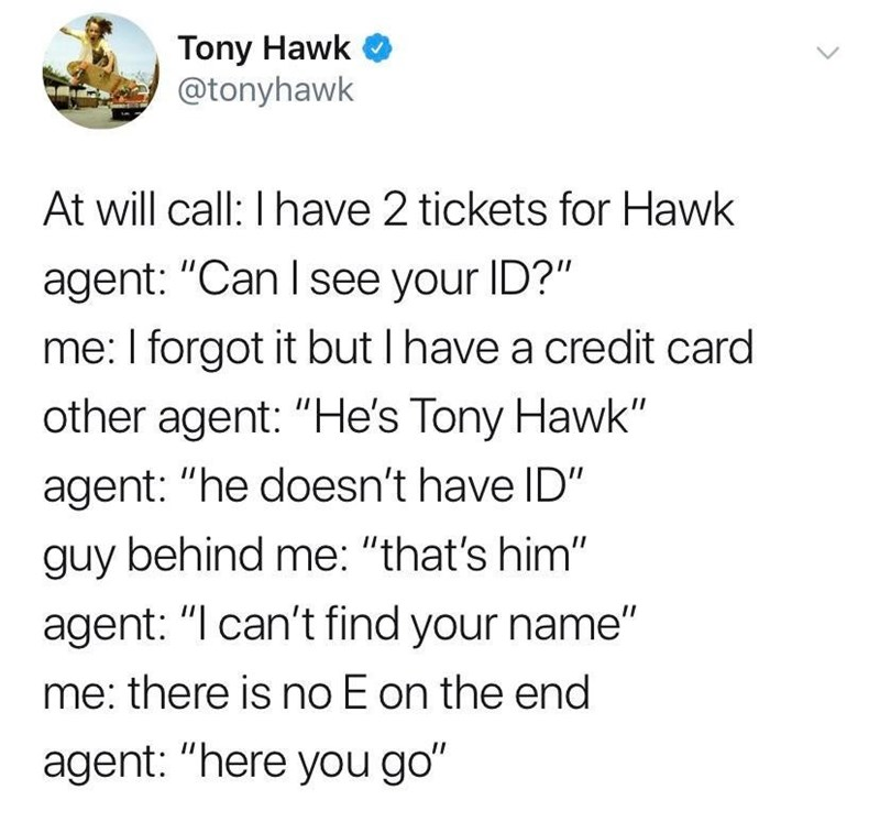 "Text - Tony Hawk @tonyhawk At will call: I have 2 tickets for Hawk agent: ""Can I see your ID?"" me: I forgot it but I have a credit card other agent: ""He's Tony Hawk"" agent: ""he doesn't have ID"" guy behind me: ""that's him"" agent: ""I can't find your name"" me: there is no E on the end agent: ""here you go"""