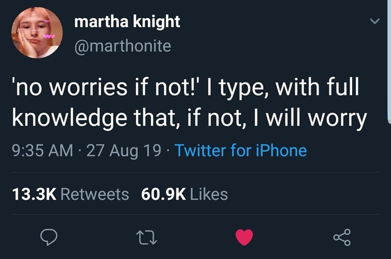 Text - martha knight @marthonite 'no worries if not!' I type, with full knowledge that, if not, I will worry 9:35 AM 27 Aug 19 Twitter for iPhone 13.3K Retweets 60.9K Likes