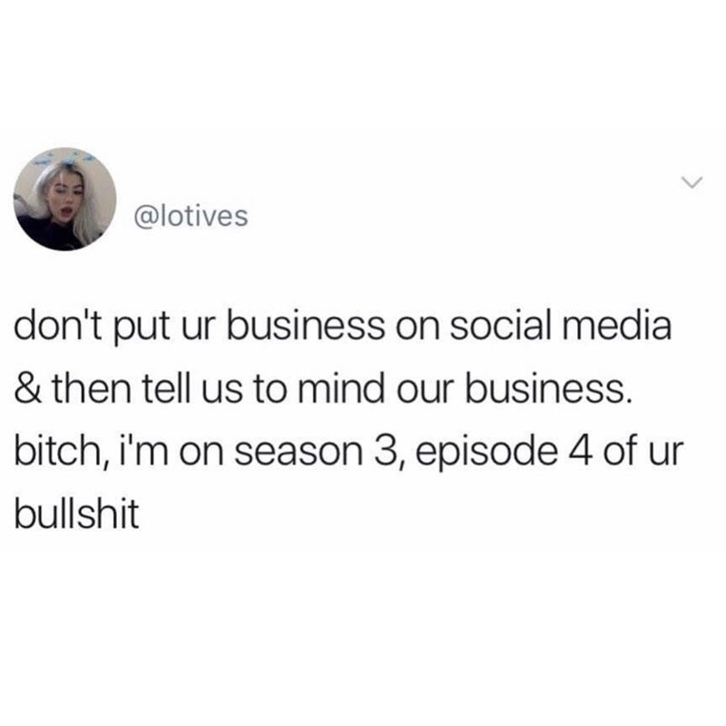 Text - @lotives don't put ur business on social media & then tell us to mind our business. bitch, i'm on season 3, episode 4 of ur bullshit