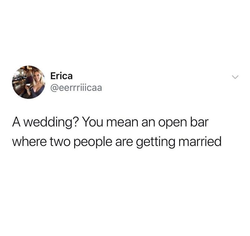 Text - Erica @eerriicaa A wedding? You mean an open bar where two people are getting married