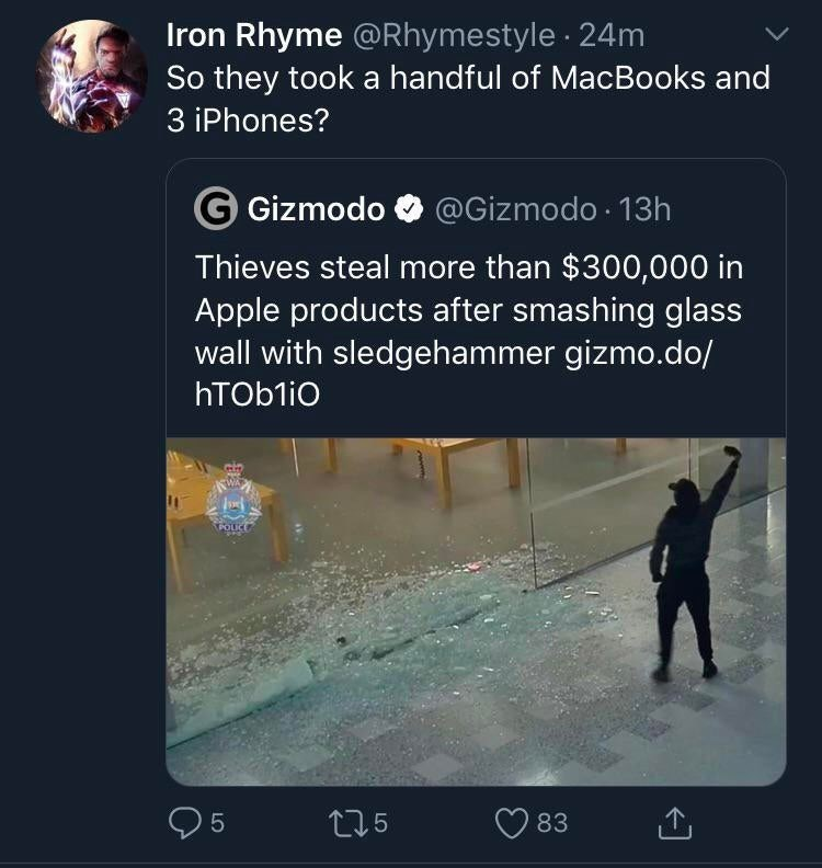 Text - Iron Rhyme @Rhymestyle 24m So they took a handful of MacBooks and 3 iPhones? G Gizmodo @Gizmodo 13h Thieves steal more than $300,000 in Apple products after smashing glass wall with sledgehammer gizmo.do/ hTObliO POICE 5 t25 83