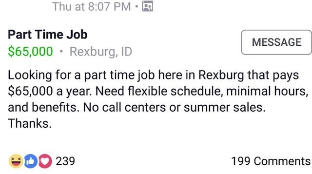 Text - Thu at 8:07 PM Part Time Job MESSAGE $65,000 Rexburg, ID Looking for a part time job here in Rexburg that pays $65,000 a year. Need flexible schedule, minimal hours, and benefits. No call centers or summer sales. Thanks. 239 199 Comments