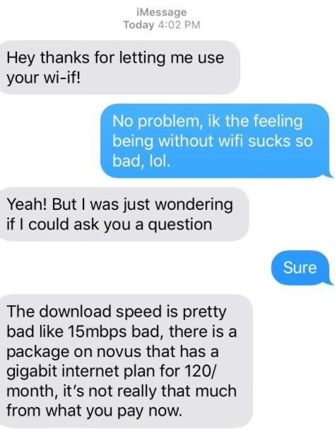 Text - iMessage Today 4:02 PM Hey thanks for letting me use your wi-if! No problem, ik the feeling being without wifi sucks so bad, lol. Yeah! But I was just wondering if I could ask you a question Sure The download speed is pretty bad like 15mbps bad, there is a package on novus that has a gigabit internet plan for 120/ month, it's not really that much from what you pay now.