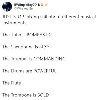 tweet - Text - BWBugleBoyCO-B @Whiskey Ben JUST STOP talking shit about different musical instruments! The Tuba is BOMBASTIC The Saxophone is SEXY The Trumpet is COMMANDING The Drums are POWERFUL The Flute The Trombone is BOLD