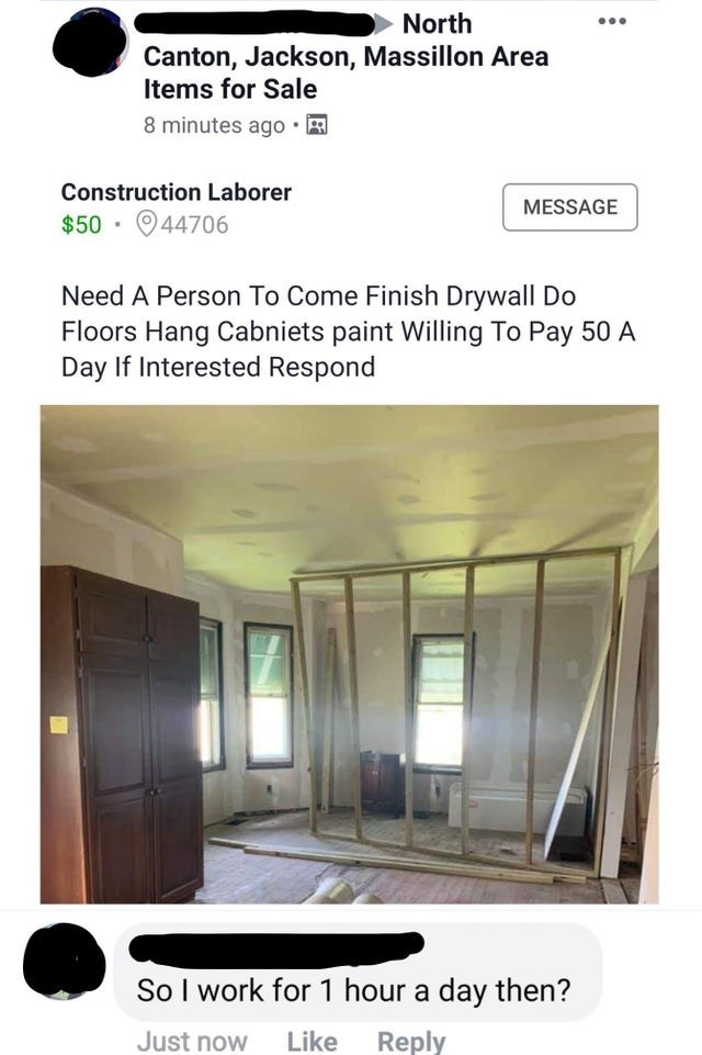 Architecture - North Canton, Jackson, Massillon Area Items for Sale 8 minutes ago Construction Laborer MESSAGE $50 044706 Need A Person To Come Finish Drywall Do Floors Hang Cabniets paint Willing To Pay 50 A Day If Interested Respond So I work for 1 hour a day then? Reply Like Just now