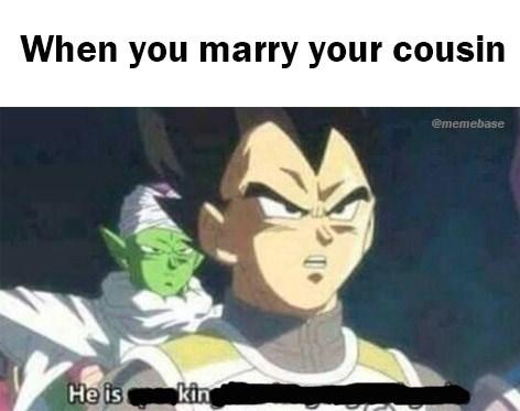 dragon ball meme - Anime - When you marry your cousin ememebase He is kin