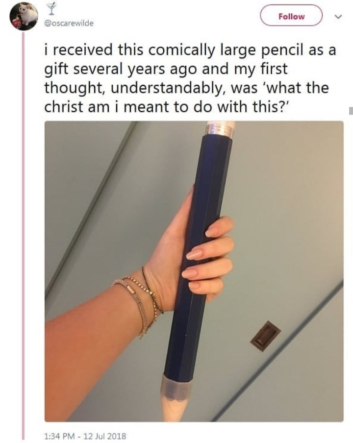 Text - Follow @oscarewilde i received this comically large pencil as a gift several years ago and my first thought, understandably, was 'what the christ am i meant to do with this? 1:34 PM 12 Jul 2018