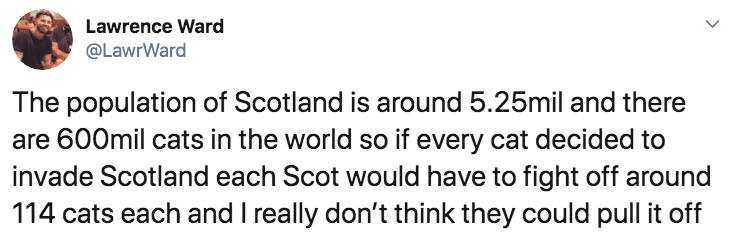 Text - Lawrence Ward @LawrWard The population of Scotland is around 5.25mil and there are 600mil cats in the world so if every cat decided to invade Scotland each Scot would have to fight off around 114 cats each and I really don't think they could pull it off