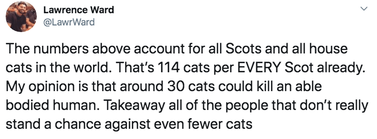 Text - Lawrence Ward @LawrWard The numbers above account for all Scots and all house cats in the world. That's 114 cats per EVERY Scot already. My opinion is that around 30 cats could kill an able bodied human. Takeaway all of the people that don't really stand a chance against even fewer cats