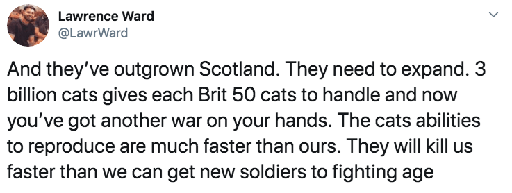 Text - Lawrence Ward @LawrWard And they've outgrown Scotland. They need to expand. 3 billion cats gives each Brit 50 cats to handle and now you've got another war on your hands. The cats abilities to reproduce are much faster than ours. They will kill us faster than we can get new soldiers to fighting age