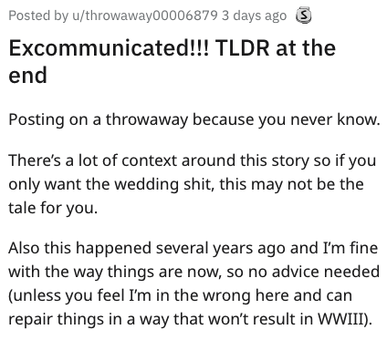 Text - Posted by u/throwaway00006879 3 days ago Excommunicate!!! TLDR at the end Posting on a throwaway because you never know. There's a lot of context around this story so if you only want the wedding shit, this may not be the tale for you Also this happened several years ago and I'm fine with the way things are now, so no advice needed (unless you feel I'm in the wrong here and can repair things in a way that won't result in WWIII)