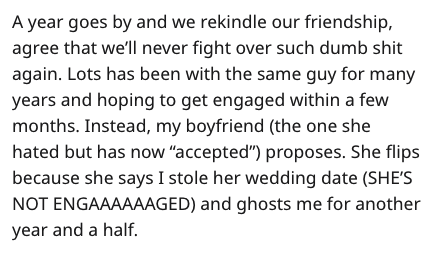 """Text - A year goes by and we rekindle our friendship, agree that we'll never fight over such dumb shit again. Lots has been with the same guy for many years and hoping to get engaged within a few months. Instead, my boyfriend (the one she hated but has now """"accepted"""") proposes. She flips because she says I stole her wedding date (SHE'S NOT ENGAAAAAAGED) and ghosts me for another year and a half."""