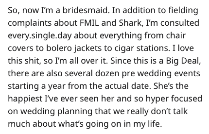 Text - So, now I'm a bridesmaid. In addition to fielding complaints about FMIL and Shark, I'm consulted every.single.day about everything from chair covers to bolero jackets to cigar stations. I love this shit, so I'm all over it. Since this is a Big Deal, there are also several dozen pre wedding events starting a year from the actual date. She's the happiest I've ever seen her and so hyper focused on wedding planning that we really don't talk much about what's going on in my life.