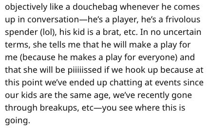 Text - objectively like a douchebag whenever he comes up in conversation-he's a player, he's a frivolous spender (lol), his kid is a brat, etc. In no uncertain terms, she tells me that he will make a play for me (because he makes a play for everyone) and that she will be piiissed if we hook up because at this point we've ended up chatting at events since our kids are the same age, we've recently gone through breakups, etc-you see where this is going.