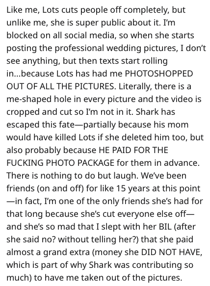 Text - Text - Like me, Lots cuts people off completely, but unlike me, she is super public about it. I'm blocked on all social media, so when she starts posting the professional wedding pictures, I don't see anything, but then texts start rolling in...because Lots has had me PHOTOSHOPPED OUT OF ALL THE PICTURES. Literally, there is a me-shaped hole in every picture and the video is cropped and cut so I'm not in it. Shark has escaped this fate-partially because his mom would have killed Lots if s