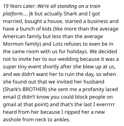 Text - 19 Years Later: We're all standing on a train platform.... Jk but actually Shark and I got married, bought a house, started a business and have a bunch of kids (like more than the average American family but less than the average Mormon family) and Lots refuses to even be in the same room with us for holidays. We decided not to invite her to our wedding because it was a super tiny event shortly after she blew up at us, and we didn't want her to ruin the day, so when she found out that we