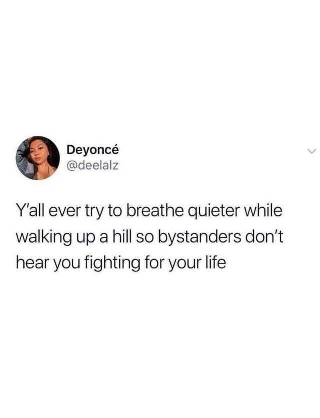 meme - Text - Deyoncé @deelalz Y'all ever try to breathe quieter while walking up a hill so bystanders don't hear you fighting for your life