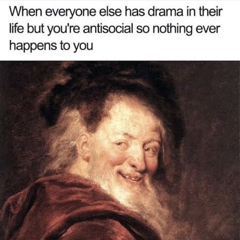 meme - Text - When everyone else has drama in their life but you're antisocial so nothing ever happens to you