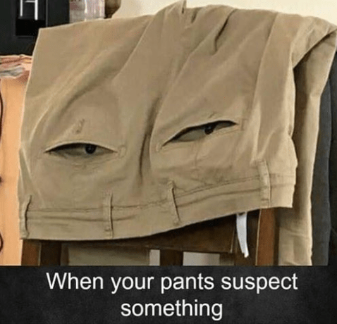 meme - Outerwear - When your pants suspect something
