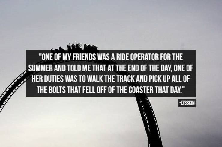 """Amusement ride - """"ONE OF MY FRIENDS WAS A RIDE OPERATOR FOR THE SUMMER AND TOLD ME THAT AT THE END OF THE DAY, ONE OF HER DUTIES WAS TO WALK THE TRACK AND PICK UP ALL OF THE BOLTS THAT FELL OFF OF THE COASTER THAT DAY."""" -LYSSKIN"""