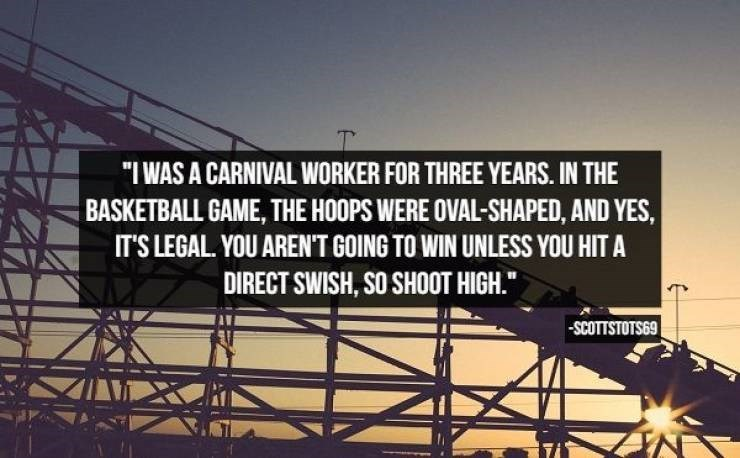 "Text - ""I WAS A CARNIVAL WORKER FOR THREE YEARS. IN THE BASKETBALL GAME, THE HOOPS WERE OVAL-SHAPED, AND YES, IT'S LEGAL. YOU ARENT GOING TO WIN UNLESS YOU HIT A DIRECT SWISH, SO SHOOT HIGH."" SCOTTSTOTS69"