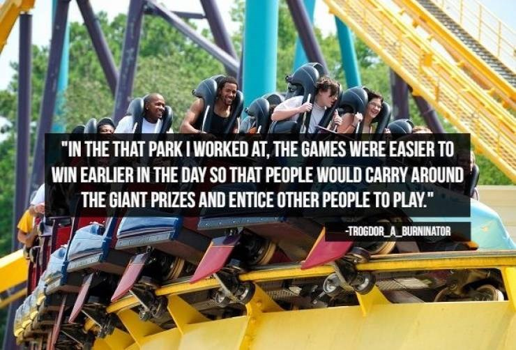 """Amusement ride - """"IN THE THAT PARK I WORKED AT, THE GAMES WERE EASIER TO WIN EARLIER IN THE DAY SO THAT PEOPLE WOULD CARRY AROUND THE GIANT PRIZES AND ENTICE OTHER PEOPLE TO PLAY."""" TROGDOR A BURNINATOR"""