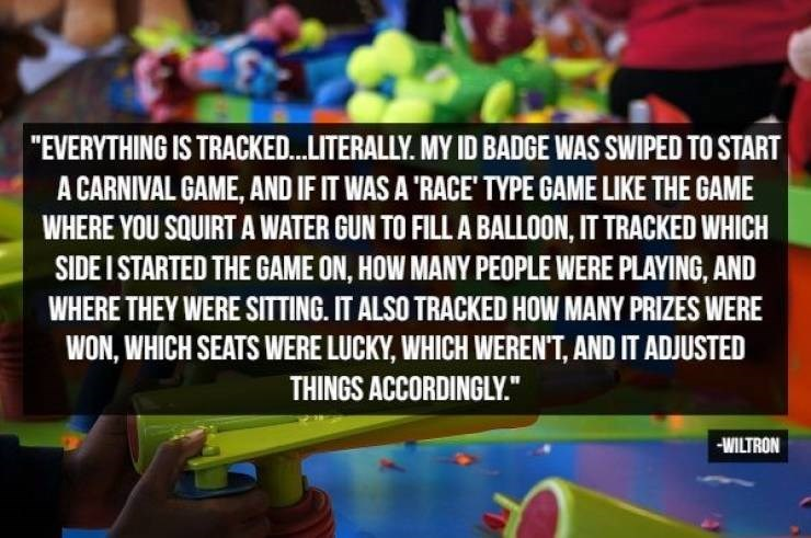 "Games - ""EVERYTHING IS TRACKED..LITERALLY. MY ID BADGE WAS SWIPED TO START A CARNIVAL GAME, AND IF IT WAS A 'RACE' TYPE GAME LIKE THE GAME WHERE YOU SQUIRT A WATER GUN TO FILL A BALLOON, IT TRACKED WHICH SIDE I STARTED THE GAME ON, HOW MANY PEOPLE WERE PLAYING, AND WHERE THEY WERE SITTING. IT ALSO TRACKED HOW MANY PRIZES WERE WON, WHICH SEATS WERE LUCKY, WHICH WEREN'T, AND IT ADJUSTED THINGS ACCORDINGLY."" WILTRON"