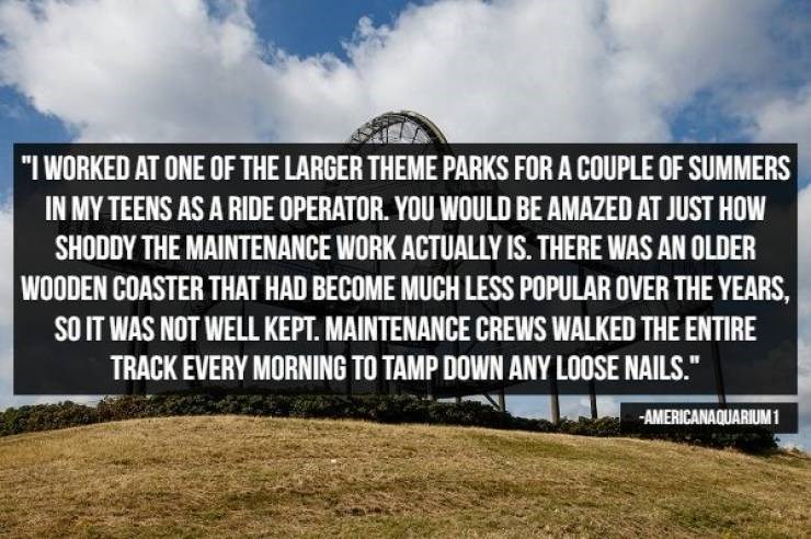 """Text - """"I WORKED AT ONE OF THE LARGER THEME PARKS FOR A COUPLE OF SUMMERS IN MY TEENS AS A RIDE OPERATOR. YOU WOULD BE AMAZED AT JUST HOW SHODDY THE MAINTENANCE WORK ACTUALLY IS. THERE WAS AN OLDER WOODEN COASTER THAT HAD BECOME MUCH LESS POPULAR OVER THE YEARS sO IT WAS NOT WELL KEPT. MAINTENANCE CREWS WALKED THE ENTIRE TRACK EVERY MORNING TO TAMP DOWN ANY LOOSE NAILS."""" AMERICANAQUARIUM1"""