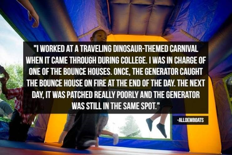 "Transport - ""I WORKED AT A TRAVELING DINOSAUR-THEMED CARNIVAL WHEN IT CAME THROUGH DURING COLLEGE. I WAS IN CHARGE OF ONE OF THE BOUNCE HOUSES. ONCE, THE GENERATOR CAUGHT THE BOUNCE HOUSE ON FIRE AT THE END OF THE DAY. THE NEXT DAY,IT WAS PATCHED REALLY POORLY AND THE GENERATOR WAS STILL IN THE SAME SPOT. -ALLDEMBOATS"