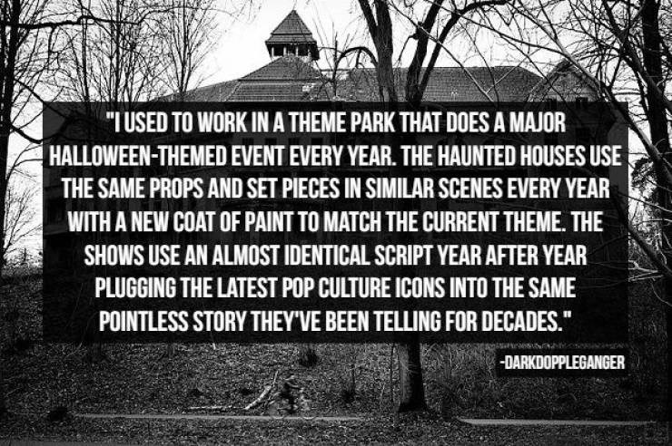 """Text - """"I USED TO WORK INA THEME PARK THAT DOES A MAJOR HALLOWEEN-THEMED EVENT EVERY YEAR. THE HAUNTED HOUSES USE THE SAME PROPS AND SET PIECES IN SIMILAR SCENES EVERY YEAR WITH A NEW COAT OF PAINT TO MATCH THE CURRENT THEME. THE SHOWS USE AN ALMOST IDENTICAL SCRIPT YEAR AFTER YEAR PLUGGING THE LATEST POP CULTURE ICONS INTO THE SAME POINTLESS STORY THEY'VE BEEN TELLING FOR DECADES."""" -DARKDOPPLEGANGER"""