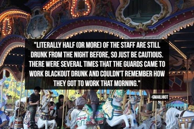"Amusement ride - ""LITERALLY HALF COR MORE) OF THE STAFF ARE STILL DRUNK FROM THE NIGHT BEFORE, SO JUST BE CAUTIOUS. THERE WERE SEVERAL TIMES THAT THE GUARDS CAME TO WORK BLACKOUT DRUNK AND COULDN'T REMEMBER HOW THEY GOT TO WORK THAT MORNING. GMAILHIOT"