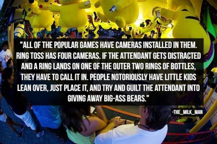 "Text - ""ALL OF THE POPULAR GAMES HAVE CAMERAS INSTALLED IN THEM. RING TOSS HAS FOUR CAMERAS. IF THE ATTENDANT GETS DISTRACTED AND A RING LANDS ON ONE OF THE OUTER TWO RINGS OF BOTTLES, THEY HAVE TO CALL IT IN. PEOPLE NOTORIOUSLY HAVE LITTLE KIDS LEAN OVER, JUST PLACE IT, AND TRY AND GUILT THE ATTENDANT INTO GIVING AWAY BIG-ASS BEARS."" THE MILK MAN"