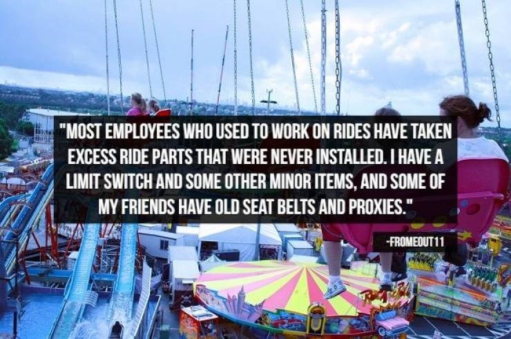 """Amusement park - """"MOST EMPLOYEES WHO USED TO WORK ON RIDES HAVE TAKEN EXCESS RIDE PARTS THAT WERE NEVER INSTALLED. I HAVE A LIMIT SWITCH AND SOME OTHER MINOR ITEMS, AND SOME OF MY FRIENDS HAVE OLD SEAT BELTS AND PROXIES."""" FROMEOUT11"""