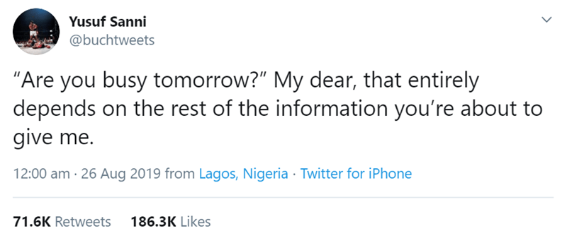"Text - Yusuf Sanni @buchtweets ""Are you busy tomorrow?"" My dear, that entirely depends on the rest of the information you're about to give me. 12:00 am 26 Aug 2019 from Lagos, Nigeria Twitter for iPhone 71.6K Retweets 186.3K Likes >"