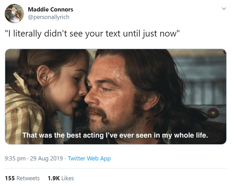 "Text - Maddie Connors @personallyrich ""I literally didn't see your text until just now"" That was the best acting I've ever seen in my whole life. 9:35 pm 29 Aug 2019 Twitter Web App 1.9K Likes 155 Retweets >"