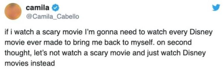 Text - camila @Camila_Cabello if i watch a scary movie I'm gonna need to watch every Disney movie ever made to bring me back to myself. on second thought, let's not watch a scary movie and just watch Disney movies instead