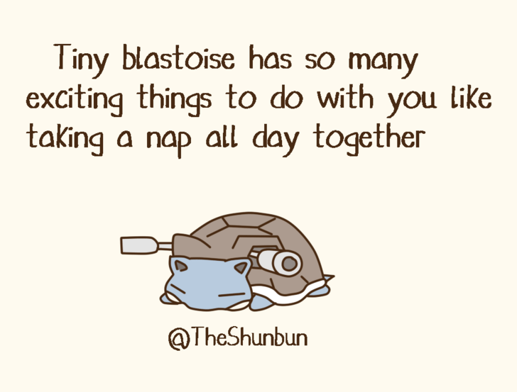 Text - Tiny blastoise has so many exciting things to do with you like taking a nap all day together @TheShunbun