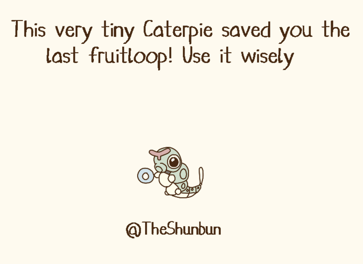 Text - This very tiny Caterpie saved you the last fruitloop! Use it wisely @TheShunbun