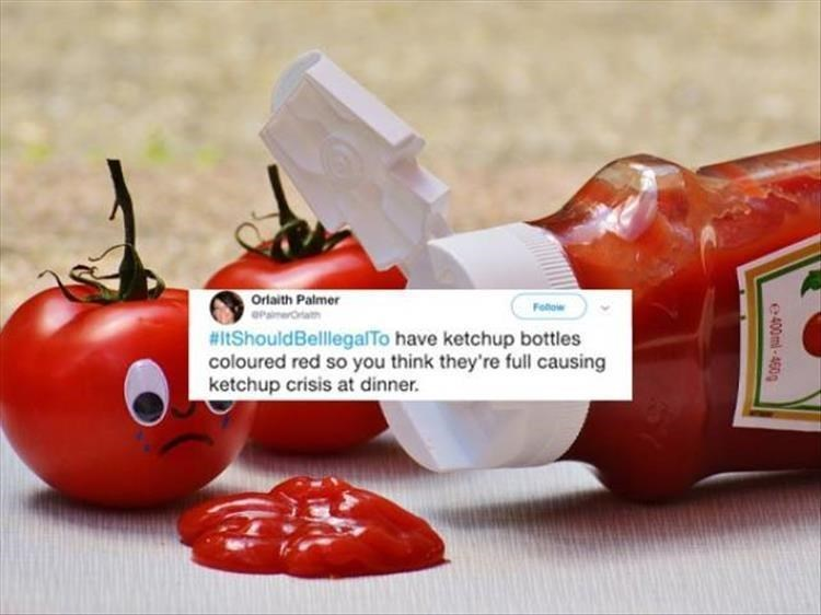 Tomato - Orlaith Palmer Fobow #itShouldBelllegalTo have ketchup bottles coloured red so you think they're full causing ketchup crisis at dinner. 400ml-460