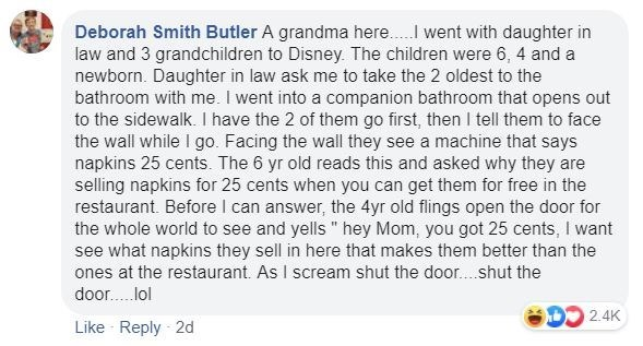 Text - Deborah Smith Butler A grandma here.. went with daughter in law and 3 grandchildren to Disney. The children were 6, 4 and a newborn. Daughter in law ask me to take the 2 oldest to the bathroom with me. I went into a companion bathroom that opens out to the sidewalk. I have the 2 of them go first, then l tell them to face the wall while I go. Facing the wall they see a machine that says napkins 25 cents. The 6 yr old reads this and asked why they are selling napkins for 25 cents when you c