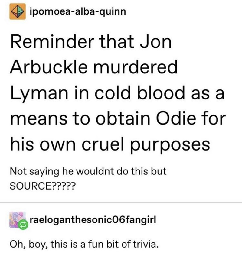 Text - ipomoea-alba-quinn Reminder that Jon Arbuckle murdered Lyman in cold blood as a means to obtain Odie for his own cruel purposes Not saying he wouldnt do this but SOURCE????? raeloganthesonic06fangirl Oh, boy, this is a fun bit of trivia