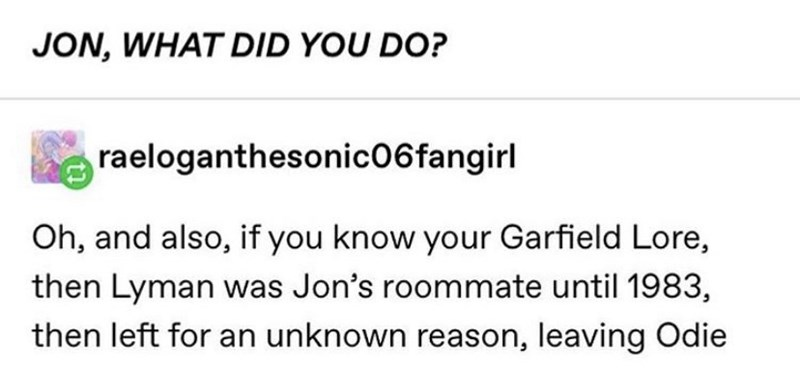 Text - JON, WHAT DID YOU DO? raeloganthesonic06fangirl Oh, and also, if you know your Garfield Lore, then Lyman was Jon's roommate until 1983, then left for an unknown reason, leaving Odie
